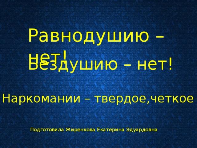 Равнодушию –нет! Бездушию – нет! Наркомании – твердое,четкое НЕТ!!! Подготовила Жиренкова Екатерина Эдуардовна