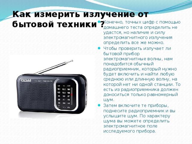 Как измерить излучение от бытовой техники ? Конечно, точных цифр с помощью домашнего теста определить не удастся, но наличие и силу электромагнитного излучения определить все же можно. Чтобы проверить излучает ли бытовой прибор электромагнитные волны, нам понадобится обычный радиоприемник, который нужно будет включить и найти любую среднюю или длинную волну, на которой нет ни одной станции. То есть из радиоприемника должен доноситься только равномерный шум. Затем включите те приборы, поднесите радиоприемник и вы услышите шум. По характеру шума вы можете определить электромагнитное поле исследуемого прибора.