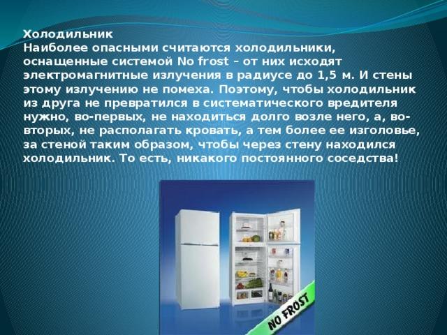 Холодильник  Наиболее опасными считаются холодильники, оснащенные системой No frost – от них исходят электромагнитные излучения в радиусе до 1,5 м. И стены этому излучению не помеха. Поэтому, чтобы холодильник из друга не превратился в систематического вредителя нужно, во-первых, не находиться долго возле него, а, во-вторых, не располагать кровать, а тем более ее изголовье, за стеной таким образом, чтобы через стену находился холодильник. То есть, никакого постоянного соседства!
