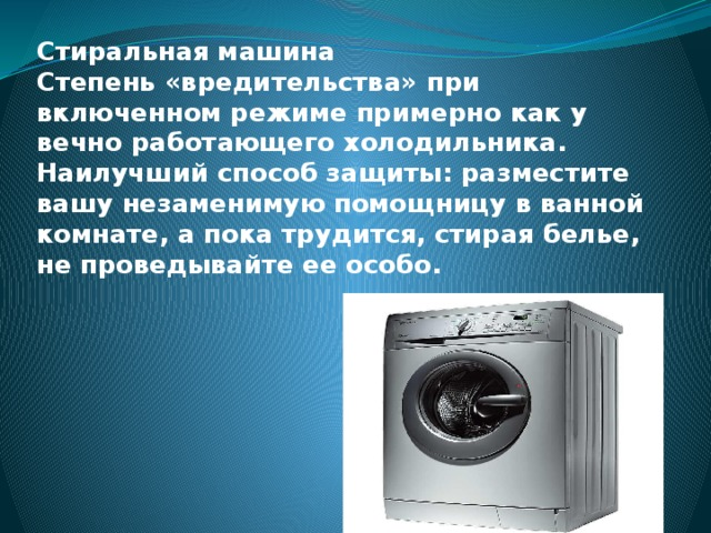 Стиральная машина  Степень «вредительства» при включенном режиме примерно как у вечно работающего холодильника. Наилучший способ защиты: разместите вашу незаменимую помощницу в ванной комнате, а пока трудится, стирая белье, не проведывайте ее особо.