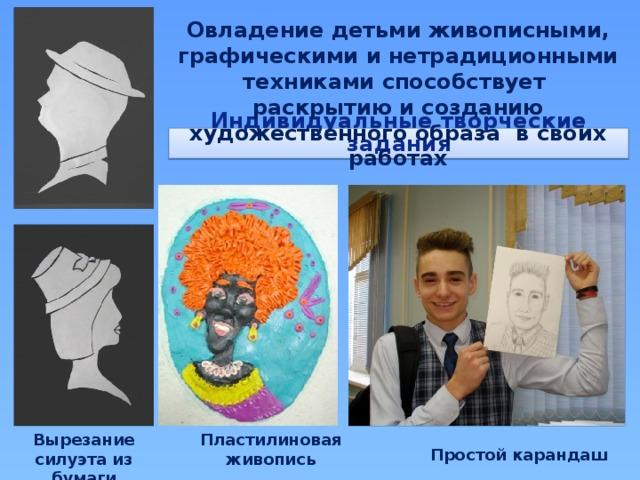 Овладение детьми живописными, графическими и нетрадиционными техниками способствует раскрытию и созданию художественного образа в своих работах Индивидуальные творческие задания Вырезание силуэта из бумаги Пластилиновая живопись Простой карандаш