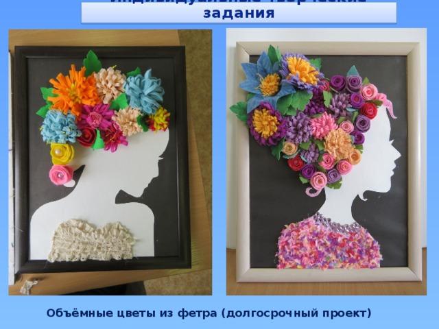 Индивидуальные творческие задания Объёмные цветы из фетра (долгосрочный проект)