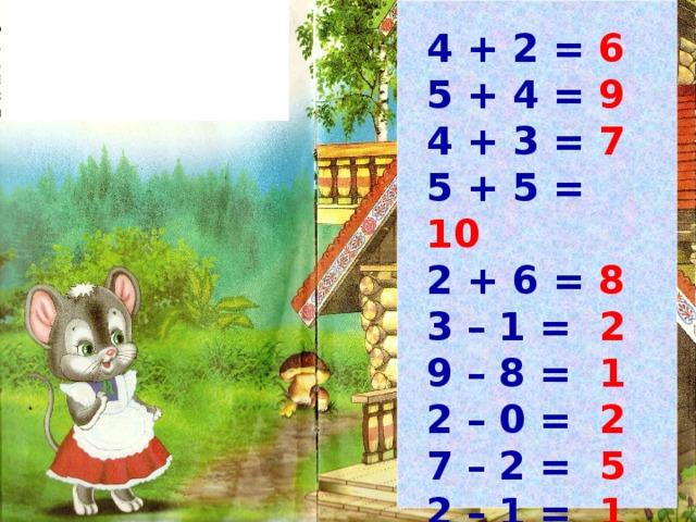 4 + 2 = 6  5 + 4 = 9 4 + 3 = 7 5 + 5 = 10 2 + 6 = 8 3 – 1 = 2 9 – 8 = 1 2 – 0 = 2 7 – 2 = 5 2 – 1 = 1
