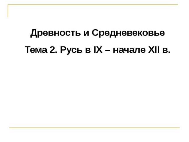 Древность и Средневековье Тема 2. Русь в IX – начале XII в.