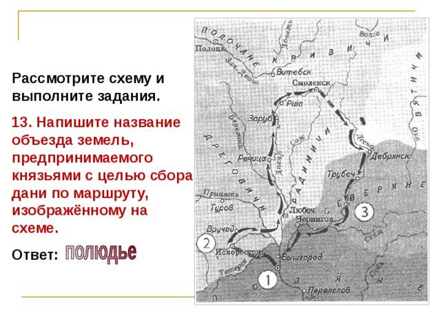 Рассмотрите схему и выполните задания. 13. Напишите название объезда земель, предпринимаемого князьями с целью сбора дани по маршруту, изображённому на схеме. Ответ: