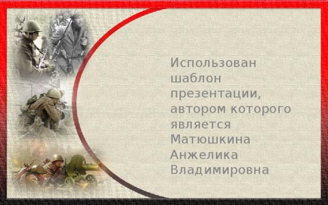 Использован шаблон презентации, автором которого является Матюшкина Анжелика Владимировна