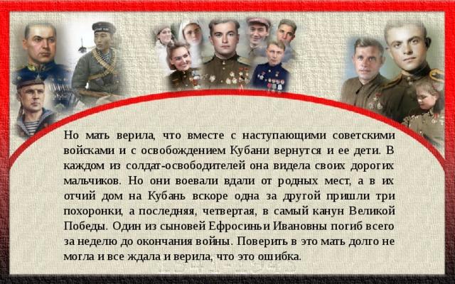 Но мать верила, что вместе с наступающими советскими войсками и с освобождением Кубани вернутся и ее дети. В каждом из солдат-освободителей она видела своих дорогих мальчиков. Но они воевали вдали от родных мест, а в их отчий дом на Кубань вскоре одна за другой пришли три похоронки, а последняя, четвертая, в самый канун Великой Победы. Один из сыновей Ефросиньи Ивановны погиб всего за неделю до окончания войны. Поверить в это мать долго не могла и все ждала и верила, что это ошибка.