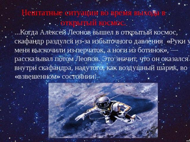 Нештатные ситуации во время выхода в открытый космос. ...Когда Алексей Леонов вышел в открытый космос, скафандр раздулся из-за избыточного давления «Руки у меня выскочили из перчаток, а ноги из ботинок», — рассказывал потом Леонов. Это значит, что он оказался внутри скафандра, надутого, как воздушный шарик, во «взвешенном» состоянии!
