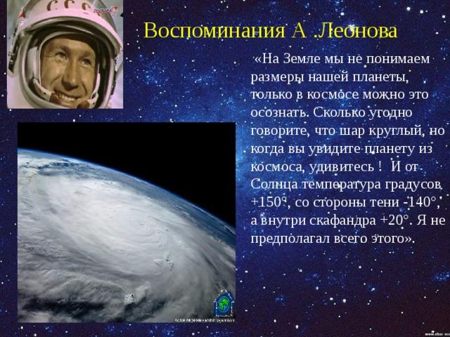Воспоминания А .Леонова  «На Земле мы не понимаем размеры нашей планеты, только в космосе можно это осознать. Сколько угодно говорите, что шар круглый, но когда вы увидите планету из космоса, удивитесь ! И от Солнца температура градусов +150°, со стороны тени -140°, а внутри скафандра +20°. Я не предполагал всего этого».