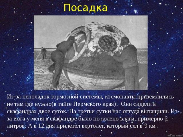 Посадка  Из-за неполадок тормозной системы, космонавты приземлились не там где нужно(в тайге Пермского края)! Они сидели в скафандрах двое суток. На третьи сутки нас оттуда вытащили. Из-за пота у меня в скафандре было по колено влаги, примерно 6 литров. А в 12 дня прилетел вертолет, который сел в 9 км .