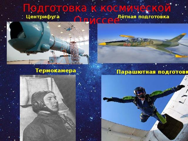 Подготовка к космической Одиссее Лётная подготовка Центрифуга Термокамера Парашютная подготовка