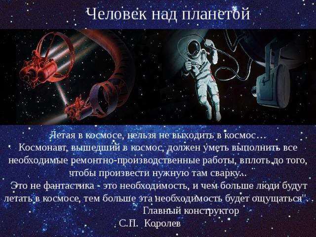 Человек над планетой Летая в космосе, нельзя не выходить в космос… Космонавт, вышедший в космос, должен уметь выполнить все необходимые ремонтно-производственные работы, вплоть до того, чтобы произвести нужную там сварку...  Это не фантастика - это необходимость, и чем больше люди будут летать в космосе, тем больше эта необходимость будет ощущаться
