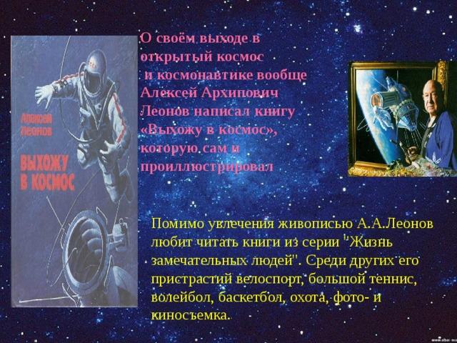 О своём выходе в открытый космос  и космонавтике вообще Алексей Архипович Леонов написал книгу «Выхожу в космос», которую сам и проиллюстрировал Помимо увлечения живописью А.А.Леонов любит читать книги из серии