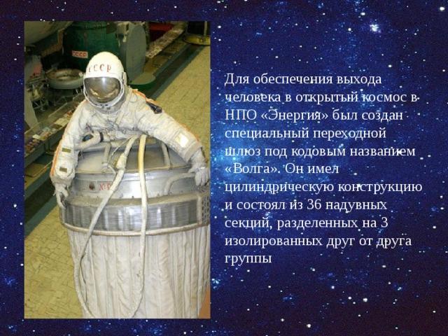 Для обеспечения выхода человека в открытый космос в НПО «Энергия» был создан специальный переходной шлюз под кодовым названием «Волга». Он имел цилиндрическую конструкцию и состоял из 36 надувных секций, разделенных на 3 изолированных друг от друга группы