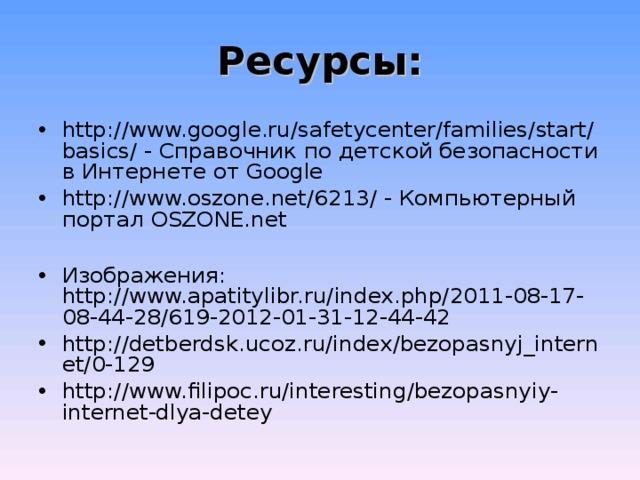 Ресурсы: http://www.google.ru/safetycenter/families/start/basics/ - Справочник по детской безопасности в Интернете от Google http://www.oszone.net/6213/ - Компьютерный портал OSZONE.net  Изображения: http://www.apatitylibr.ru/index.php/2011-08-17-08-44-28/619-2012-01-31-12-44-42  http://detberdsk.ucoz.ru/index/bezopasnyj_internet/0-129  http://www.filipoc.ru/interesting/bezopasnyiy-internet-dlya-detey