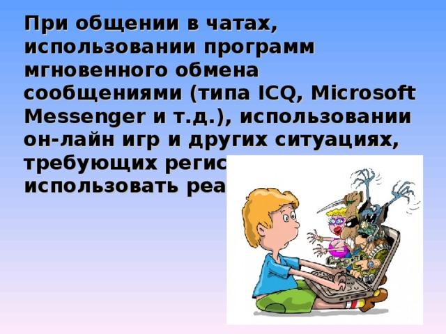 При общении в чатах, использовании программ мгновенного обмена сообщениями (типа ICQ, Microsoft Messenger и т.д.), использовании он-лайн игр и других ситуациях, требующих регистрации, нельзя использовать реальное имя.
