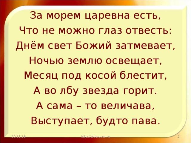 За морем царевна есть, Что не можно глаз отвесть: Днём свет Божий затмевает, Ночью землю освещает, Месяц под косой блестит, А во лбу звезда горит. А сама – то величава, Выступает, будто пава. 20.11.18  http://aida.ucoz.ru