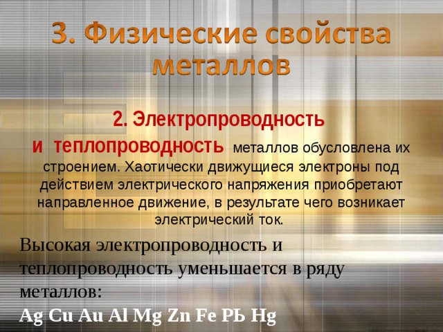 2. Электропроводность  и теплопроводность  металлов обусловлена их строением. Хаотически движущиеся электроны под действием электрического напряжения приобретают направленное движение, в результате чего возникает электрический ток.   Высокая электропроводность и теплопроводность уменьшается в ряду металлов:  Аg Сu Аu Аl Мg Zn Fе РЬ Hg