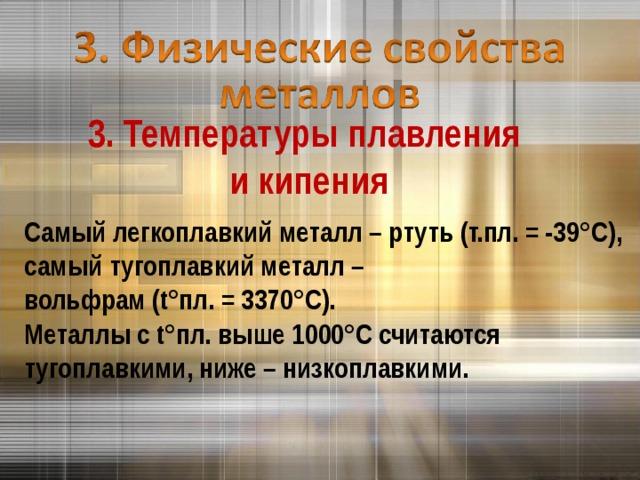 3. Температуры плавления  и кипения Самый легкоплавкий металл – ртуть (т.пл. = -39 °C ), самый тугоплавкий металл – вольфрам ( t° пл. = 3370 °C ). Металлы с t° пл. выше 1000 °C считаются тугоплавкими, ниже – низкоплавкими.
