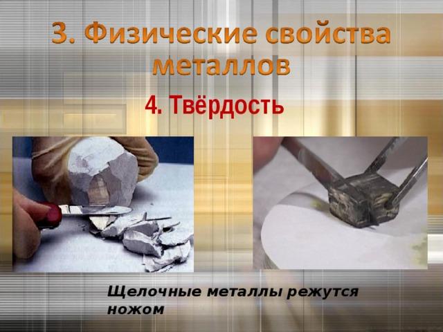 4. Твёрдость Щелочные металлы режутся ножом