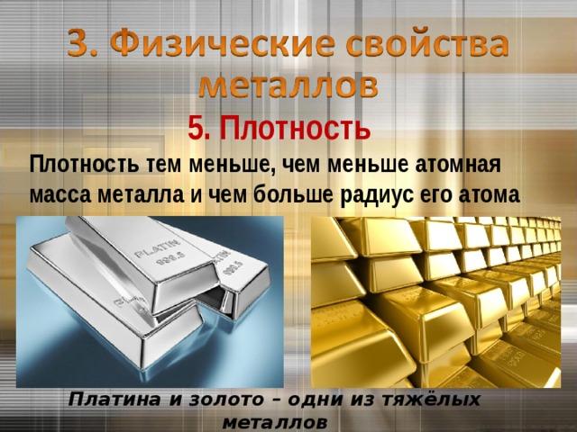 5. Плотность Плотность тем меньше, чем меньше атомная масса металла и чем больше радиус его атома Платина и золото – одни из тяжёлых металлов