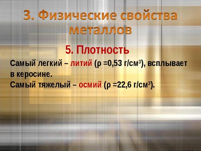 5. Плотность Самый легкий – литий ( ρ =0,53 г/см 3 ), всплывает в керосине. Самый тяжелый – осмий ( ρ =22,6 г/см 3 ).