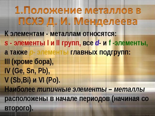 К элементам - металлам относятся: s  - элементы I и II групп, все d - и f -элементы, а также p - элементы главных подгрупп: III (кроме бора), IV ( Ge , Sn , Pb ), V ( Sb , Bi ) и VI ( Po ). Наиболее типичные элементы – металлы расположены в начале периодов (начиная со второго).