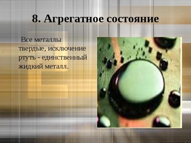 8. Агрегатное состояние  Все металлы твердые, исключение ртуть - единственный жидкий металл.