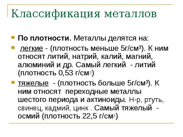 Классификация металлов По плотности. Металлы делятся на:  легкие - (плотность меньше 5г/см³). К ним относят литий, натрий, калий, магний, алюминий и др. Самый легкий - литий (плотность 0,53 г/см 3 ) тяжелые - (плотность больше 5г/см³). К ним относят переходные металлы шестого периода и актиноиды. Н-р, ртуть, свинец, кадмий, цинк . Самый тяжелый - осмий (плотность 22,5 г/см 3 )