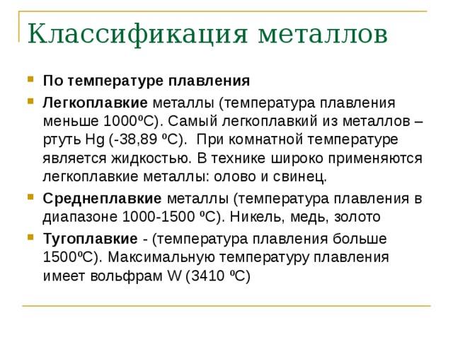 Классификация металлов По температуре плавления Легкоплавкие металлы (температура плавления меньше 1000 º С). Самый легкоплавкий из металлов – ртуть Hg (-38,89 º С). При комнатной температуре является жидкостью. В технике широко применяются легкоплавкие металлы: олово и свинец. Среднеплавкие металлы (температура плавления в диапазоне 1000-1500 º С). Никель, медь, золото Тугоплавкие - (температура плавления больше 1500 º С). Максимальную температуру плавления имеет вольфрам W (3410 º С)