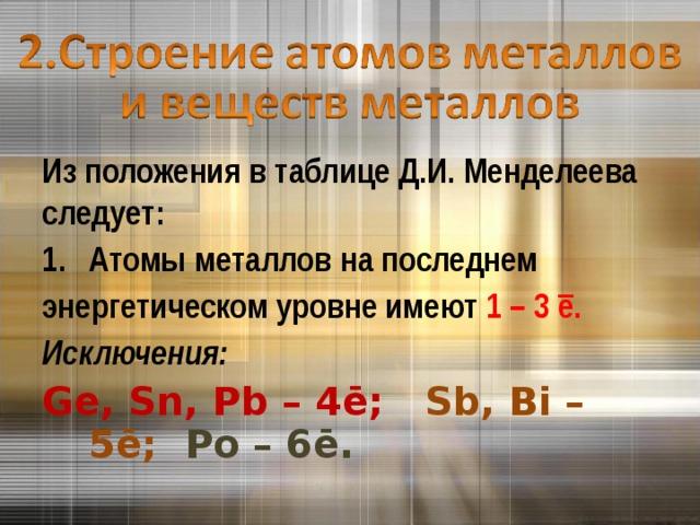 Из положения в таблице Д.И. Менделеева следует: Атомы металлов на последнем энергетическом уровне имеют 1 – 3 ē . Исключения: Ge, Sn, Pb – 4ē ; Sb, Bi – 5ē ; Po – 6ē .
