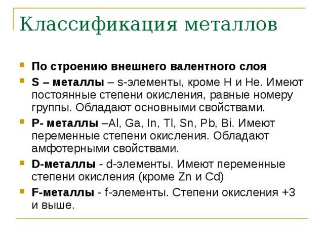 Классификация металлов По строению внешнего валентного слоя S – металлы – s -элементы, кроме H и He . Имеют постоянные степени окисления, равные номеру группы. Обладают основными свойствами. P - металлы – Al, Ga, In, Tl, Sn, Pb,  Bi . Имеют переменные степени окисления. Обладают амфотерными свойствами. D -металлы - d -элементы. Имеют переменные степени окисления (кроме Zn и Cd ) F -металлы - f -элементы.  Степени окисления +3 и выше.