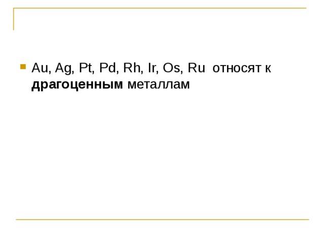 Au, Ag, Pt, Pd, Rh, Ir, Os, Ru относят к драгоценным металлам