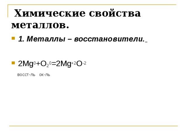 Химические свойства металлов.  1. Металлы – восстановители.   2 Mg 0 + O 2 0 =2 Mg +2 O -2  восст-ль ок-ль