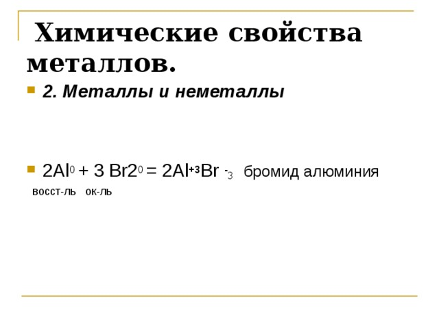 Химические свойства металлов.  2. Металлы и неметаллы    2 Al 0 + 3 Br 2 0 = 2 Al +3 Br  - 3  бромид алюминия  восст-ль ок-ль