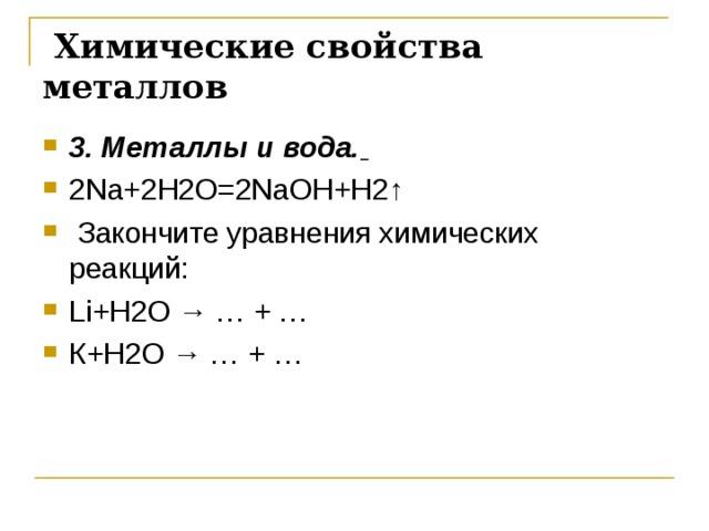 Химические свойства металлов 3. Металлы и вода.  2 Na +2 H 2 O =2 NaOH +Н2↑  Закончите уравнения химических реакций: Li + H 2 O →  … + … К+ H 2 O →  … + …