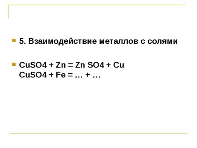 5. Взаимодействие металлов с солями  CuSO 4  + Zn = ZnSO 4  + Cu  CuSO 4  + Fe =  …  +  …