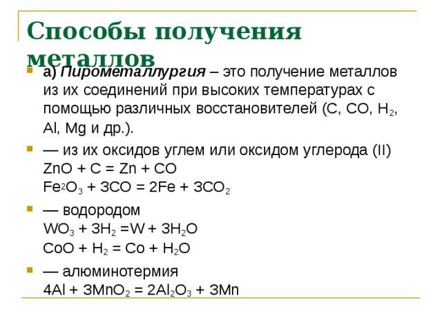 Способы получения металлов а) Пирометаллургия  – это получение металлов из их соединений при высоких температурах с помощью различных восстановителей (C, CO, H 2 , Al, Mg и др.). — из их оксидов углем или оксидом углерода (II)  ZnО + С = Zn + СО  Fе 2 О 3 + ЗСО = 2Fе + ЗСО 2 — водородом  WO 3 + 3H 2 =W + 3H 2 O  СоО + Н 2 = Со + Н 2 О — алюминотермия  4Аl + ЗМnО 2 = 2А l 2 О 3 + ЗМn
