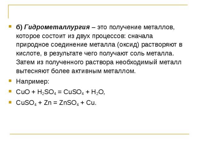 б)  Гидрометаллургия – это получение металлов, которое состоит из двух процессов: сначала природное соединение металла (оксид) растворяют в кислоте, в результате чего получают соль металла. Затем из полученного раствора необходимый металл вытесняют более активным металлом. Например: CuO + H 2 SO 4 = CuSO 4 + H 2 O, CuSO 4 + Zn = ZnSO 4 + Cu.