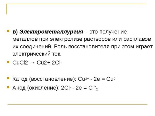 в) Электрометаллургия – это получение металлов при электролизе растворов или расплавов их соединений. Роль восстановителя при этом играет электрический ток. СuСl2 → Сu2+ 2Сl-   Катод (восстановление): Сu 2+ - 2е = Сu 0  Анод (окисление): 2Cl - - 2е = Сl° 2