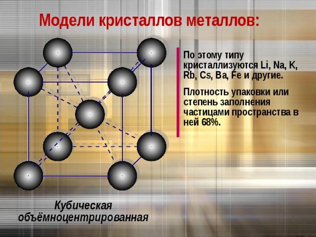 Модели кристаллов металлов: По этому типу кристаллизуются Li, Na, K, Rb, Cs, Ba, Fe и другие. Плотность упаковки или степень заполнения частицами пространства в ней 68%. Кубическая объёмноцентрированная