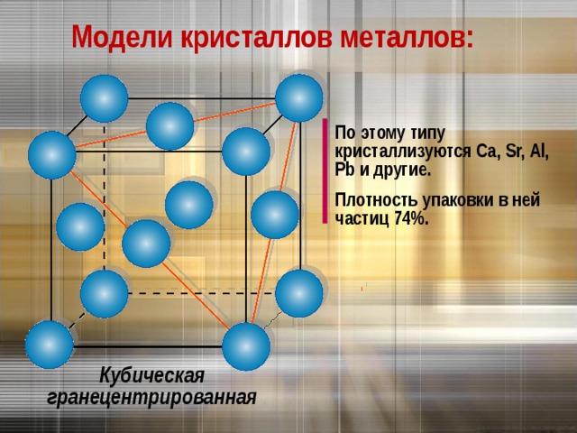 Модели кристаллов металлов: По этому типу кристаллизуются Са , Sr, Al, Pb и другие. Плотность упаковки в ней частиц 74%. Кубическая гранецентрированная