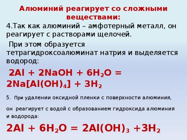 Алюминий реагирует со сложными веществами: 4.Так как алюминий – амфотерный металл, он реагирует с растворами щелочей.  При этом образуется тетрагидроксоалюминат натрия и выделяется водород:  2Al + 2NaOH + 6H 2 O = 2Na[Al(OH) 4 ] + 3H 2 5.  При у далении оксидной пленки с поверхности алюминия, он  реагирует с водой с образованием гидроксида алюминия и водорода: 2Al + 6H 2 O = 2Al(OH) 3 +3H 2