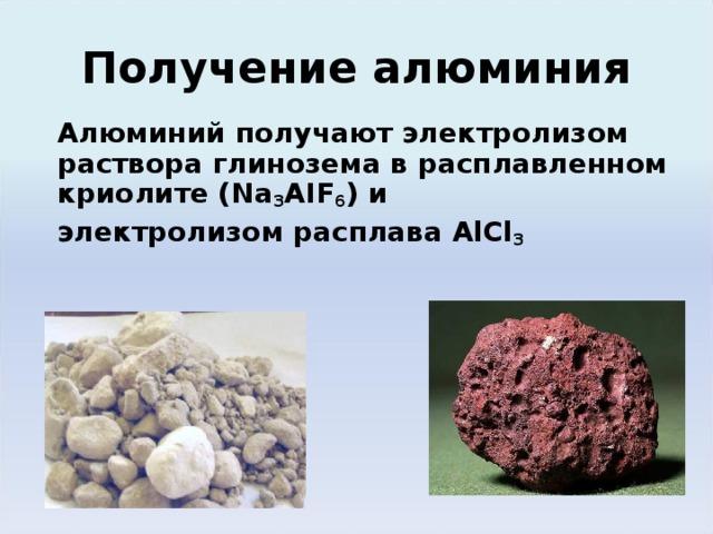Получение алюминия Алюминий получают электролизом раствора глинозема в расплавленном криолите ( Na 3 AIF 6 ) и электролизом расплава AlCl 3 Алюминий получают разложением электрическим током раствора его оксида в расплавленном криолите ( Na 3 AIF 6 ):  (эл.ток)  2Al 2 O 3   =  4 Al + 3O 2 – 3352 кДж Из – за высокой энергии химической связи в оксиде процесс его разложения чрезвычайно энергоемок, что ограничивает использование алюминия.