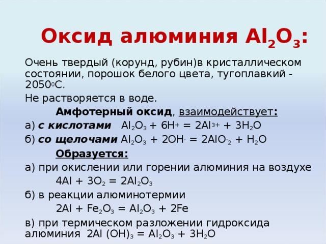 Оксид алюминия Al 2 О 3 : Очень твердый (корунд, рубин)в кристаллическом состоянии, порошок белого цвета, тугоплавкий - 2050 0 С. Не растворяется в воде.  Амфотерный оксид , взаимодействует : а) с кислотами Al 2 O 3 + 6H + = 2Al 3+ + 3H 2 O б) со щелочами  Al 2 O 3 + 2OH - = 2AlO - 2 + H 2 O  Образуется: а) при окислении или горении алюминия на воздухе   4 Al + 3O 2 = 2Al 2 O 3 б) в реакции алюминотермии   2 Al + Fe 2 O 3 = Al 2 O 3 + 2Fe в) при термическом разложении гидроксида алюминия   2 Al (OH) 3 = Al 2 O 3 + 3H 2 O