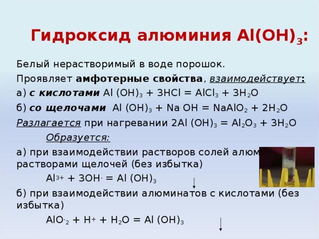 Гидроксид алюминия Al (ОН) 3 : Белый нерастворимый в воде порошок. Проявляет амфотерные свойства , взаимодействует : а) с кислотами  Al (OH) 3 + 3HCl = AlCl 3 + 3H 2 O б) со щелочами  Al (OH) 3 + Na OH = NaAlO 2 + 2H 2 O Разлагается при нагревании 2 Al (OH) 3 = Al 2 O 3 + 3H 2 O  Образуется: а) при взаимодействии растворов солей алюминия с растворами щелочей (без избытка)   Al 3+ + 3OH - = Al (OH) 3  б) при взаимодействии алюминатов с кислотами (без избытка)    AlO - 2 + H + + H 2 O = Al (OH) 3