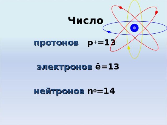 Число протонов   p + =1 3   электронов ē=1 3   нейтронов  n 0 = 14