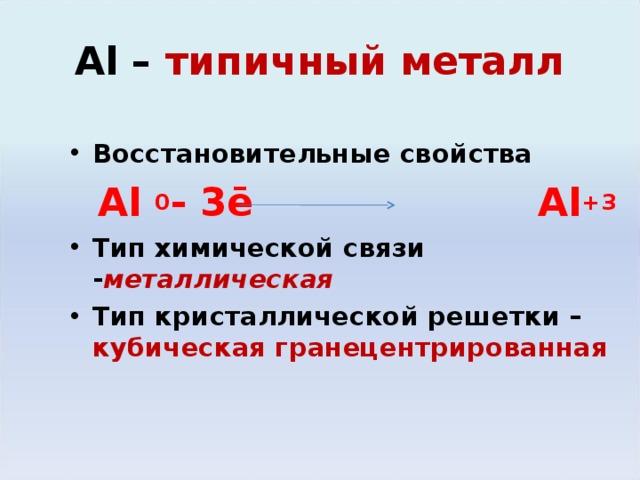 Al – типичный металл Восстановительные свойства  Al  0 - 3ē  Al + 3 Тип химической связи - металлическая Тип кристаллической решетки – кубическая гранецентрированная
