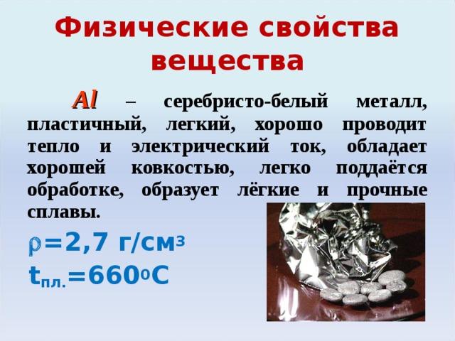 Физические свойства вещества  Al  – серебристо-белый металл, пластичный, легкий, хорошо проводит тепло и электрический ток, обладает хорошей ковкостью, легко поддаётся обработке, образует лёгкие и прочные сплавы.   =2 ,7  г/см 3  t пл. =660 0 С Легко вытягивается в проволоку и прокатывается в фольгу толщиной до 0,01 мм.