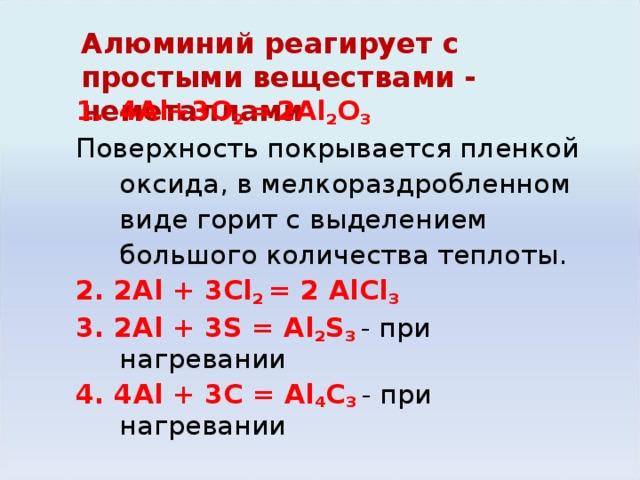 Алюминий реагирует с простыми веществами - неметаллами   4Al + 3O 2 =  2Al 2 O 3 Поверхность покрывается пленкой оксида, в мелкораздробленном виде горит с выделением большого количества теплоты. 2. 2Al + 3Cl 2 = 2 AlCl 3 3. 2Al + 3S = Al 2 S 3  - при нагревании 4. 4 Al + 3 С = Al 4 С 3 - при нагревании Алюминий при нагревании сгорает на воздухе. Вследствие образования защитной пленки не реагирует с HNO 3 , не растворяется в H 3 PO 4 . С трудом взаимодействует с H 2 SO 4 , медленно – с растворами HNO 3 и H 3 PO 4 , быстрее – с раствором HCl , растворяется в растворах щелочей: Al + 4HNO 3 = Al(NO 3 ) 3 + NO + 2H 2 O/ При обычной температуре реагирует с Cl 2 , Br 2 , при нагревании – с F 2, I 2 , S, C, N 2 ; с H 2  непосредственно не реагирует.